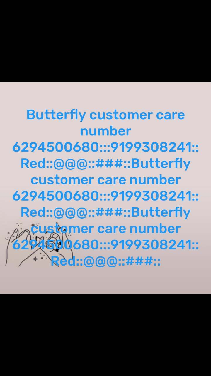 Butterfly customer care number 6294500680:::9199308241::Red::@@@::###::Butterfly customer care number 6294500680:::9199308241::Red::@@@::###::Butterfly customer care number 6294500680:::9199308241::Red::@@@::###::