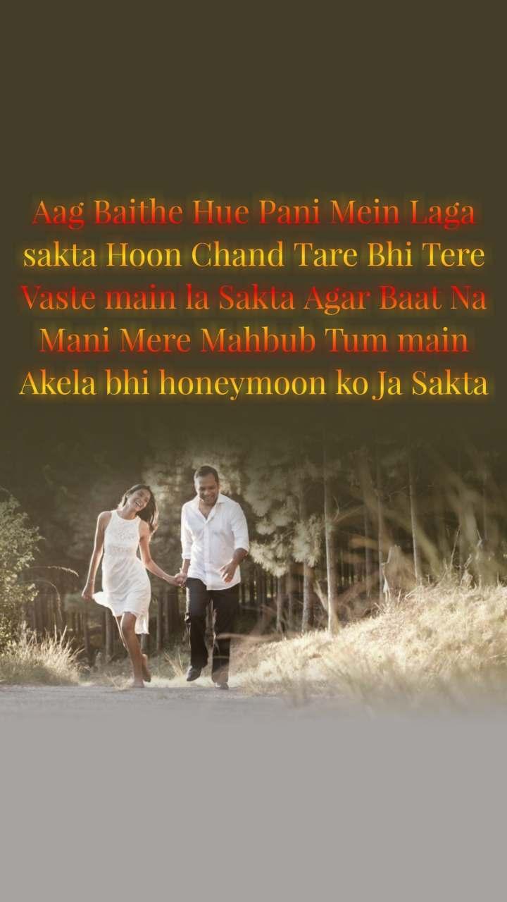 Aag Baithe Hue Pani Mein Laga sakta Hoon Chand Tare Bhi Tere Vaste main la Sakta Agar Baat Na Mani Mere Mahbub Tum main Akela bhi honeymoon ko Ja Sakta