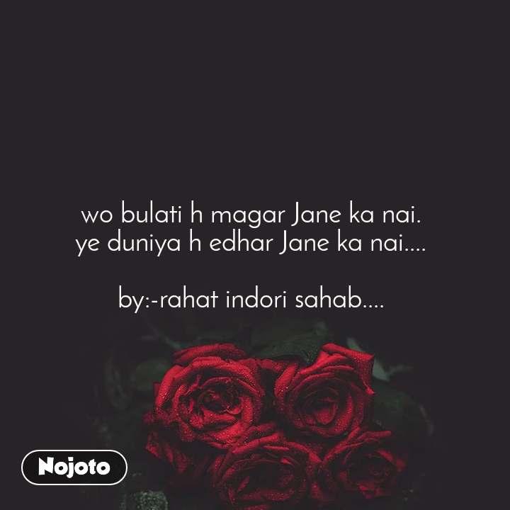 wo bulati h magar Jane ka nai.  ye duniya h edhar Jane ka nai....   by:-rahat indori sahab....
