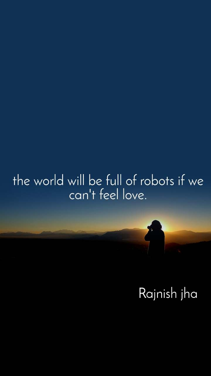 the world will be full of robots if we can't feel love.                                         Rajnish jha
