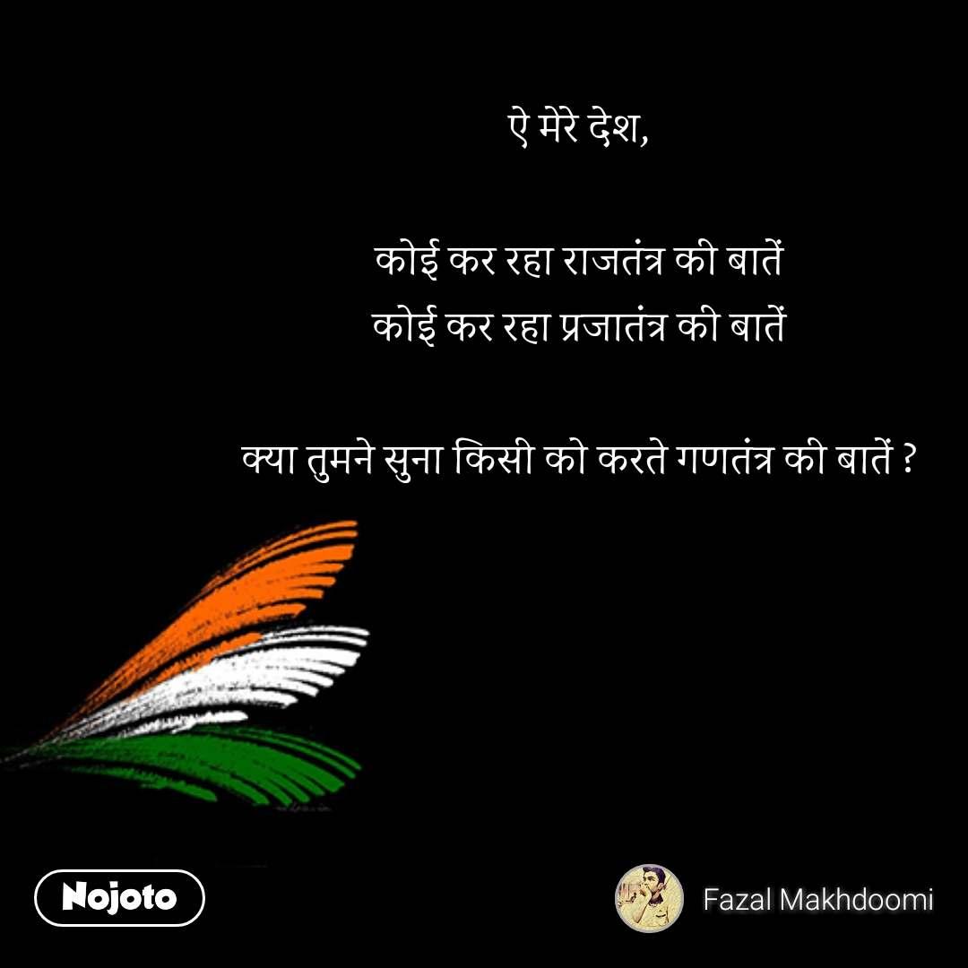 bharat quotes  ऐ मेरे देश,  कोई कर रहा राजतंत्र की बातें कोई कर रहा प्रजातंत्र की बातें  क्या तुमने सुना किसी को करते गणतंत्र की बातें ? #NojotoQuote