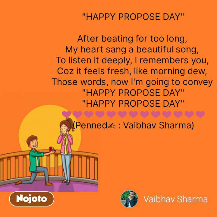 """Propose day quotes  """"HAPPY PROPOSE DAY""""  After beating for too long,  My heart sang a beautiful song,  To listen it deeply, I remembers you,  Coz it feels fresh, like morning dew,  Those words, now I'm going to convey  """"HAPPY PROPOSE DAY"""" """"HAPPY PROPOSE DAY"""" ❤️❤️❤️❤️❤️❤️❤️❤️❤️❤️❤️❤️❤️  (Penned✍️ : Vaibhav Sharma)   #NojotoQuote"""