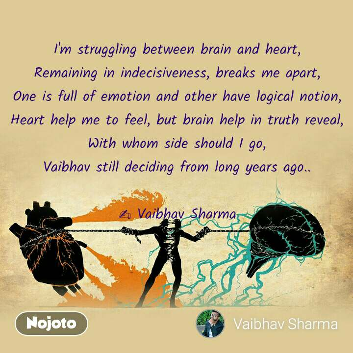 I'm struggling between brain and heart,  Remaining in indecisiveness, breaks me apart,  One is full of emotion and other have logical notion,  Heart help me to feel, but brain help in truth reveal,  With whom side should I go,  Vaibhav still deciding from long years ago..   ✍️ Vaibhav Sharma