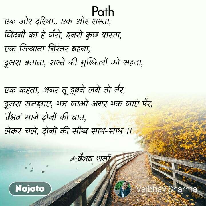 Path एक ओर दरिया.. एक ओर रास्ता,  जिंदगी का है जैसे, इनसे कुछ वास्ता,  एक सिखाता निरंतर बहना,  दूसरा बताता, रास्ते की मुश्किलों को सहना,   एक कहता, अगर तू डूबने लगे तो तैर,  दूसरा समझाए, थम जाओ अगर थक जाएं पैर,  'वैभव' माने दोनों की बात,  लेकर चले, दोनों की सीख साथ-साथ ।।                                       ✍️वैभव शर्मा