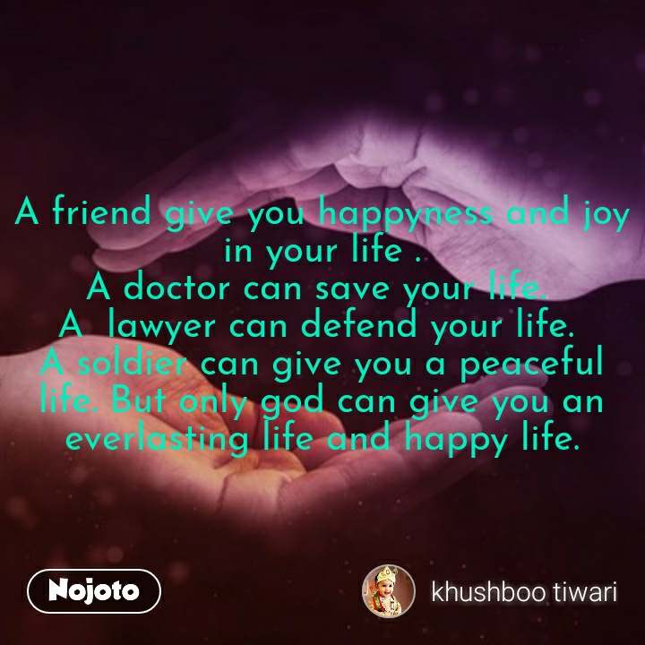A friend give you happyness and joy in your life . A doctor can save your life.  A  lawyer can defend your life.  A soldier can give you a peaceful life. But only god can give you an everlasting life and happy life. #NojotoQuote