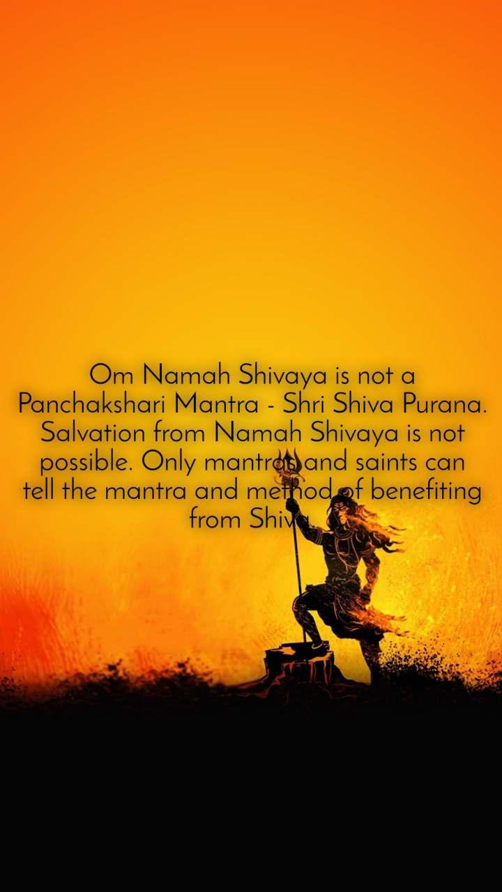 Om Namah Shivaya is not a Panchakshari Mantra - Shri Shiva Purana. Salvation from Namah Shivaya is not possible. Only mantras and saints can tell the mantra and method of benefiting from Shiva.