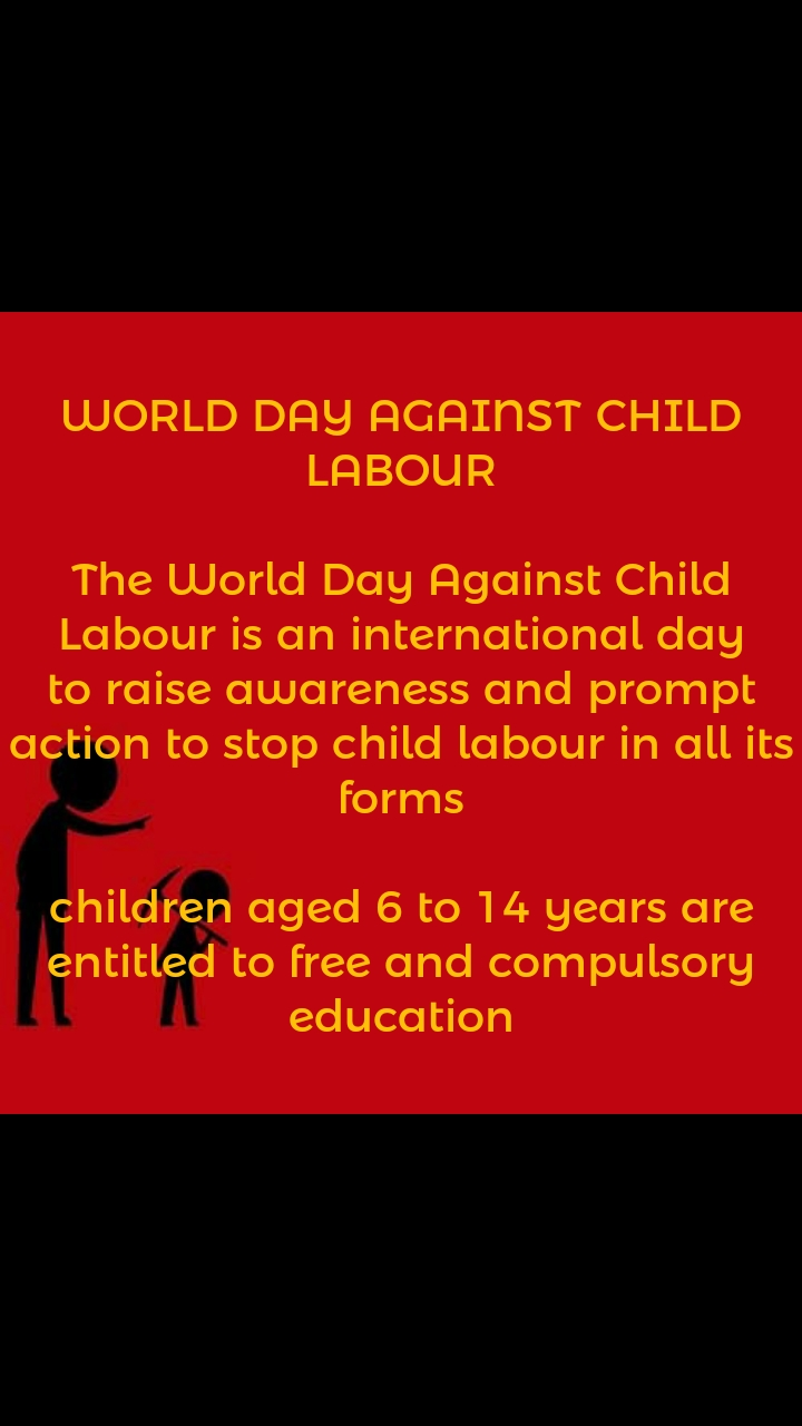 WORLD DAY AGAINST CHILD LABOUR  The World Day Against Child Labour is an international day to raise awareness and prompt action to stop child labour in all its forms  children aged 6 to 14 years are entitled to free and compulsory education