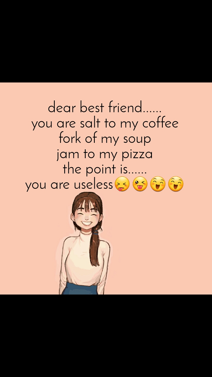 dear best friend...... you are salt to my coffee fork of my soup jam to my pizza the point is...... you are useless😝😜😄😄