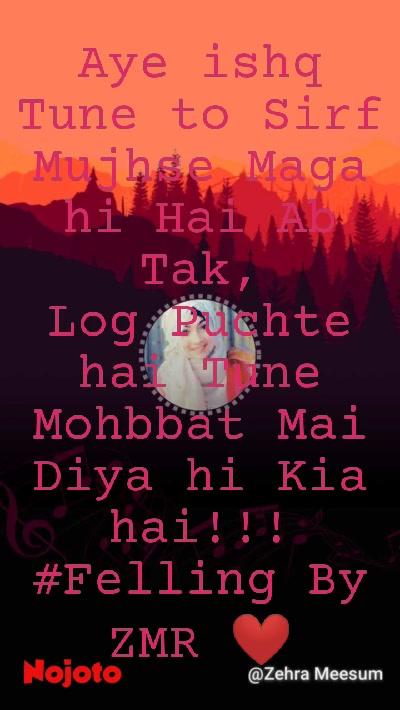 Aye ishq Tune to Sirf Mujhse Maga hi Hai Ab Tak, Log Puchte hai Tune Mohbbat Mai Diya hi Kia hai!!! #Felling By ZMR ❤️