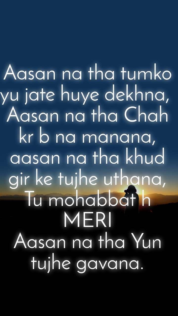 Aasan na tha tumko yu jate huye dekhna,  Aasan na tha Chah kr b na manana, aasan na tha khud gir ke tujhe uthana, Tu mohabbat h MERI Aasan na tha Yun tujhe gavana.