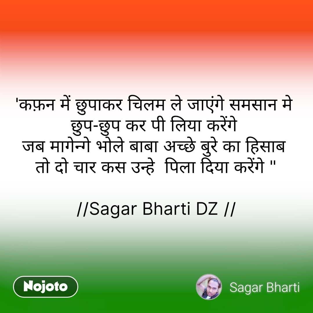 """'कफ़न में छुपाकर चिलम ले जाएंगे समसान मे  छुप-छुप कर पी लिया करेंगे  जब मागेन्गे भोले बाबा अच्छे बुरे का हिसाब  तो दो चार कस उन्हे  पिला दिया करेंगे """"  //Sagar Bharti DZ // #NojotoQuote"""
