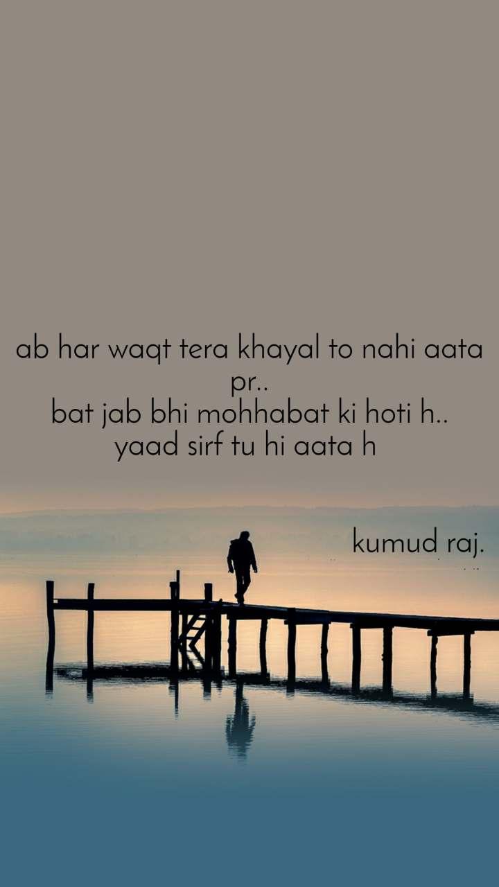 ab har waqt tera khayal to nahi aata pr.. bat jab bhi mohhabat ki hoti h.. yaad sirf tu hi aata h                                               kumud raj.