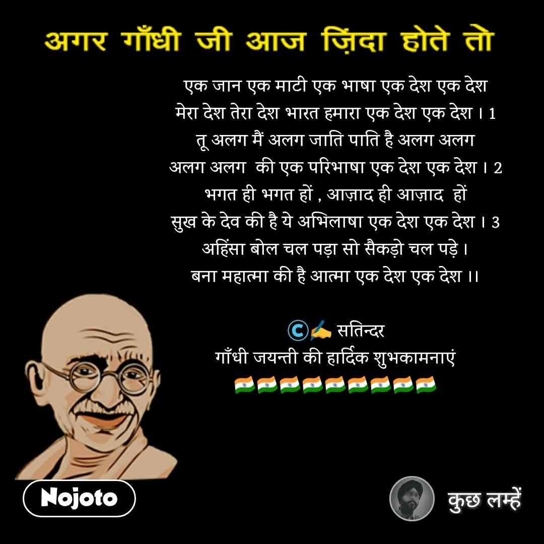 अगर गाँधी जी ज़िंदा होते तो एक जान एक माटी एक भाषा एक देश एक देश मेरा देश तेरा देश भारत हमारा एक देश एक देश । 1 तू अलग मैं अलग जाति पाति है अलग अलग अलग अलग  की एक परिभाषा एक देश एक देश । 2 भगत ही भगत हों , आज़ाद ही आज़ाद  हों सुख के देव की है ये अभिलाषा एक देश एक देश । 3 अहिंसा बोल चल पड़ा सो सैकड़ो चल पड़े । बना महात्मा की है आत्मा एक देश एक देश ।।  ©️✍️ सतिन्दर गाँधी जयन्ती की हार्दिक शुभकामनाएं🇮🇳🇮🇳🇮🇳🇮🇳🇮🇳🇮🇳🇮🇳🇮🇳🇮🇳