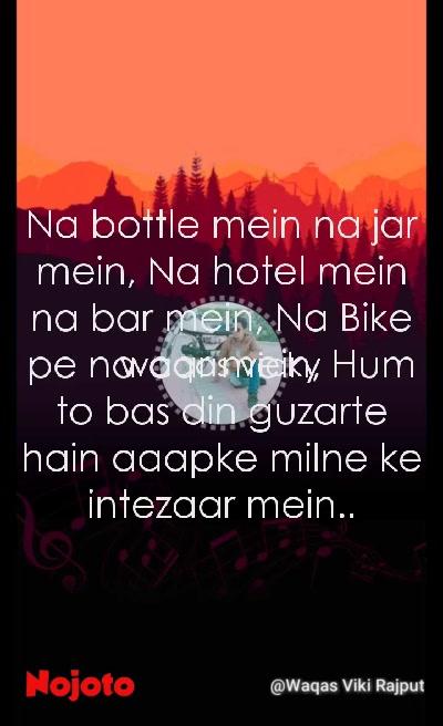 waqas vicky Na bottle mein na jar mein, Na hotel mein na bar mein, Na Bike pe na car mein, Hum to bas din guzarte hain aaapke milne ke intezaar mein..