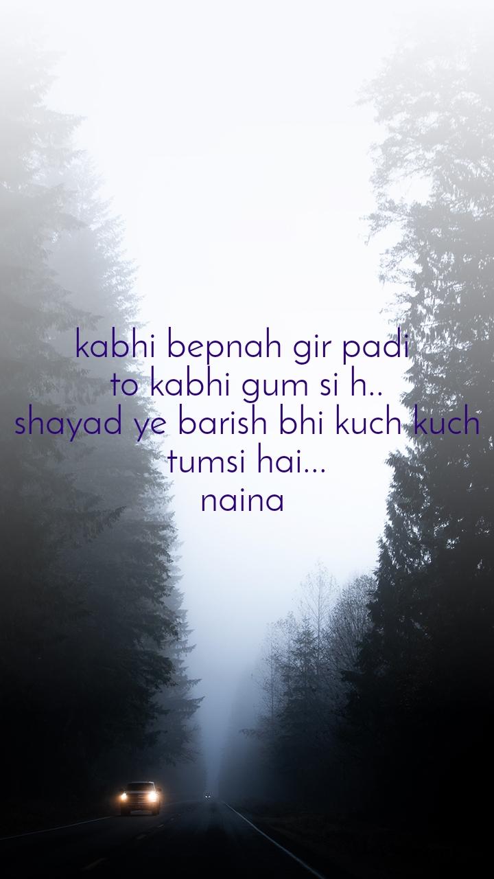 kabhi bepnah gir padi  to kabhi gum si h.. shayad ye barish bhi kuch kuch tumsi hai... naina