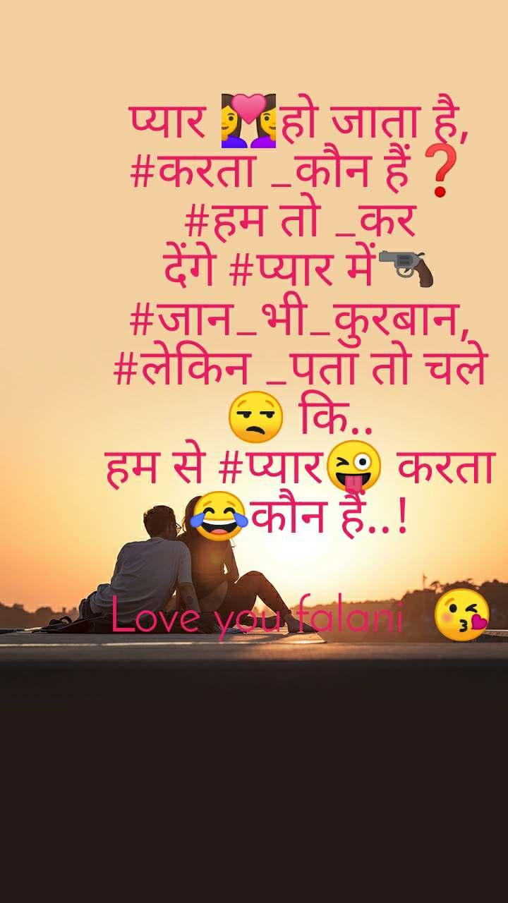 प्यार 👩❤️👩हो जाता है, #करता _कौन हैं❓ #हम तो _कर देंगे #प्यार में🔫 #जान_भी_कुरबान, #लेकिन _पता तो चले😒 कि.. हम से #प्यार😜 करता 😂कौन हैं..!  Love you falani 🥰😘