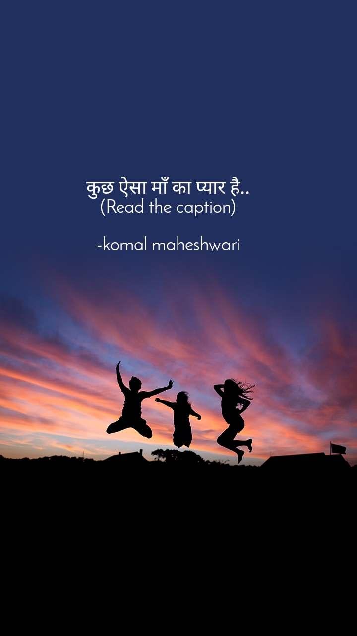 कुछ ऐसा माँ का प्यार है.. (Read the caption)  -komal maheshwari
