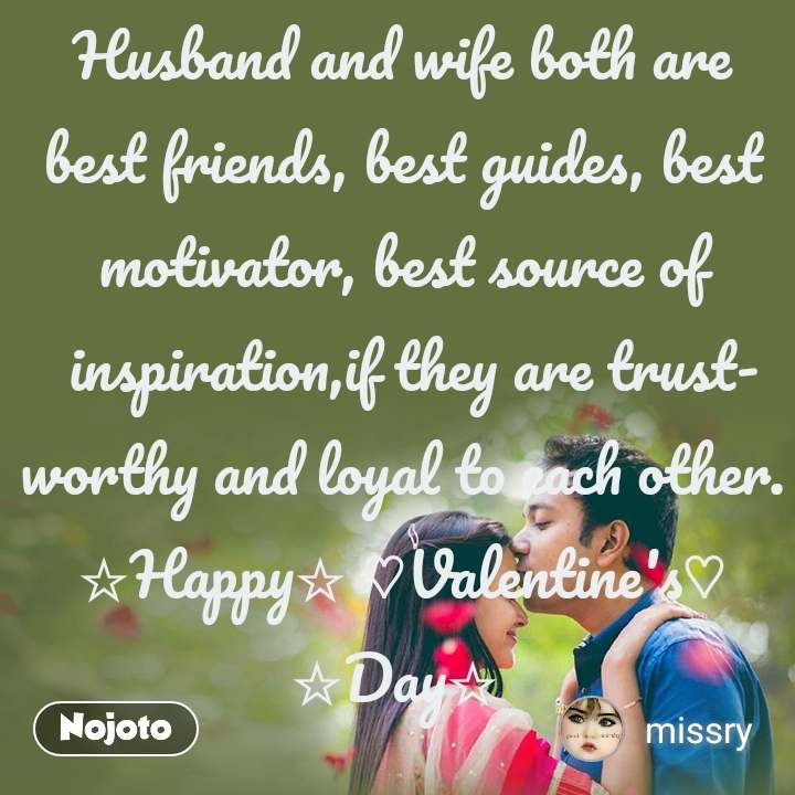 Husband and wife both are best friends, best guides, best motivator, best source of inspiration,if they are trustworthy and loyal to each other. ☆Happy☆ ♡Valentine's♡ ☆Day☆