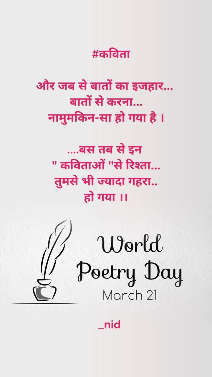 """World Poetry Day 21 March    #कविता  और जब से बातों का इजहार...  बातों से करना... नामुमकिन-सा हो गया है ।  ....बस तब से इन  """" कविताओं """"से रिश्ता... तुमसे भी ज्यादा गहरा.. हो गया ।।                           _nid"""