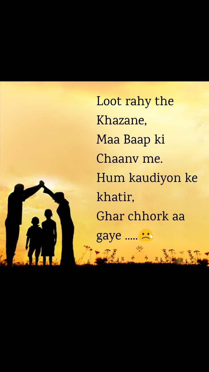 Loot rahy the Khazane, Maa Baap ki Chaanv me. Hum kaudiyon ke khatir, Ghar chhork aa gaye .....😢