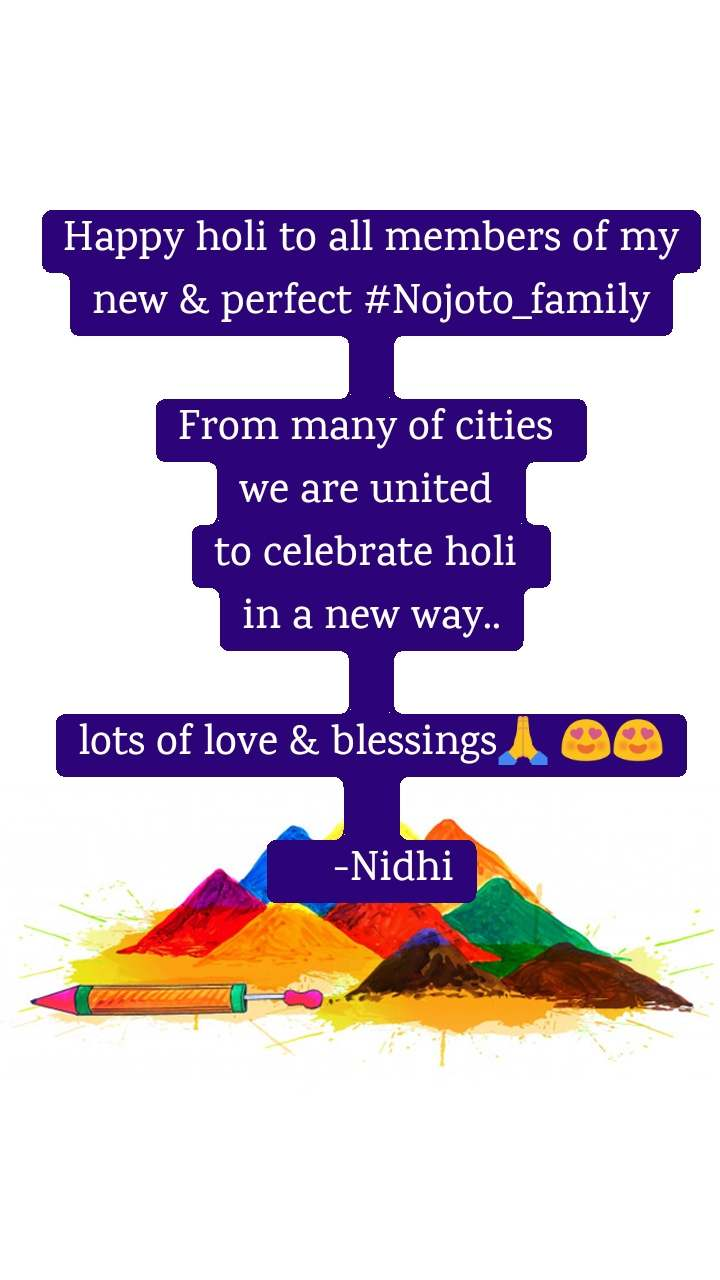 Happy holi to all members of my new & perfect #Nojoto_family  From many of cities  we are united  to celebrate holi  in a new way..  lots of love & blessings🙏 😍😍       -Nidhi