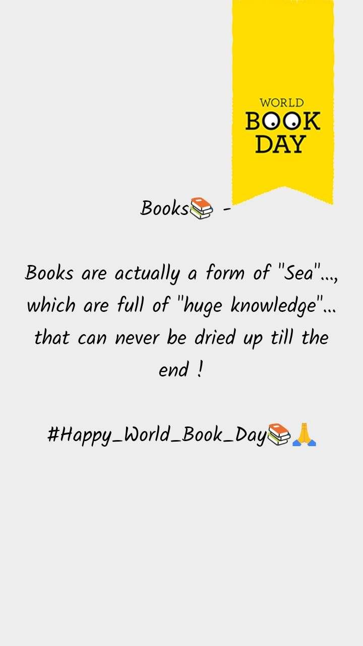 """World Book Day   Books📚 -  Books are actually a form of """"Sea""""..., which are full of """"huge knowledge""""... that can never be dried up till the end !  #Happy_World_Book_Day📚🙏"""