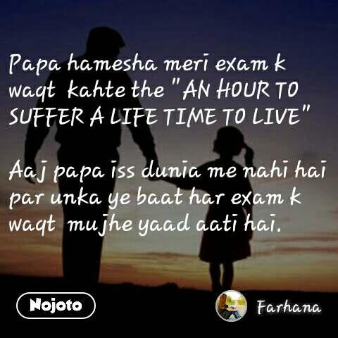 "Papa hamesha meri exam k waqt  kahte the ""AN HOUR TO SUFFER A LIFE TIME TO LIVE""  Aaj papa iss dunia me nahi hai par unka ye baat har exam k waqt  mujhe yaad aati hai."