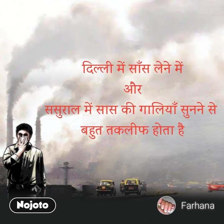 दिल्ली में साँस लेने में  और  ससुराल में सास की गालियाँ सुनने से   बहुत तकलीफ होता है