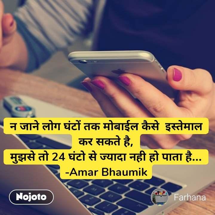 न जाने लोग घंटों तक मोबाईल कैसे  इस्तेमाल कर सकते है, मुझसे तो 24 घंटो से ज्यादा नही हो पाता है... -Amar Bhaumik