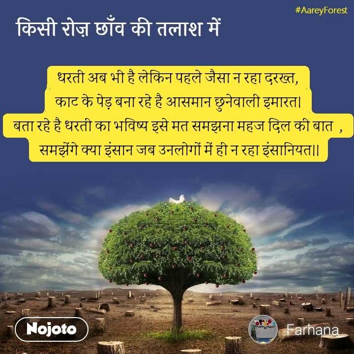 किसी रोज़ छॉंव की तलाश में धरती अब भी है लेकिन पहले जैसा न रहा दरख्त, काट के पेड़ बना रहे है आसमान छुनेवाली इमारत। बता रहे है धरती का भविष्य इसे मत समझना महज दिल की बात  ,  समझेंगे क्या इंसान जब उनलोगों में ही न रहा इंसानियत।।