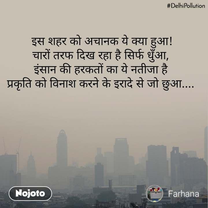 #DelhiPollution  इस शहर को अचानक ये क्या हुआ! चारों तरफ दिख रहा है सिर्फ धुँआ, इंसान की हरकतों का ये नतीजा है प्रकृति को विनाश करने के इरादे से जो छुआ....