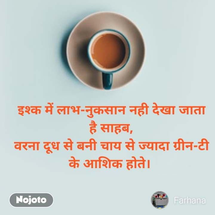 इश्क में लाभ-नुकसान नही देखा जाता है साहब, वरना दूध से बनी चाय से ज्यादा ग्रीन-टी के आशिक होते।