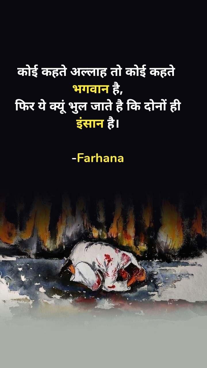 कोई कहते अल्लाह तो कोई कहते  भगवान है, फिर ये क्यूं भुल जाते है कि दोनों ही इंसान है।  -Farhana