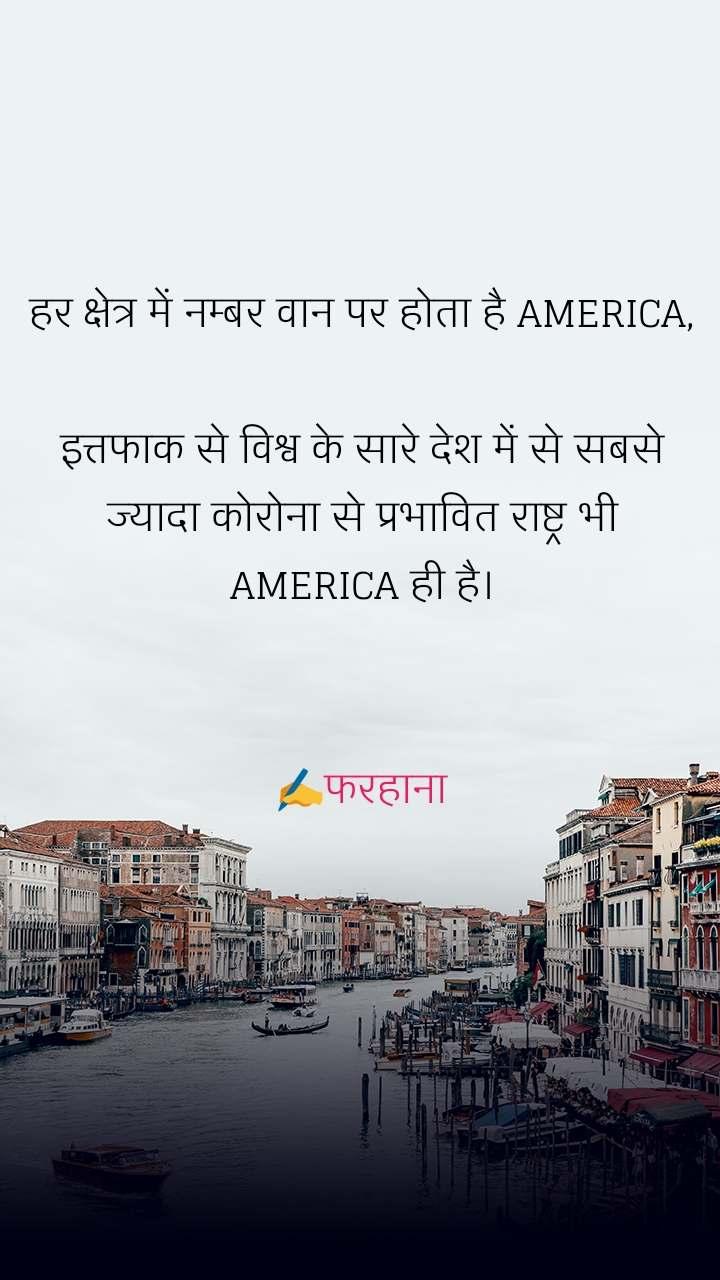 हर क्षेत्र में नम्बर वान पर होता है AMERICA,  इत्तफाक से विश्व के सारे देश में से सबसे ज्यादा कोरोना से प्रभावित राष्ट्र भी AMERICA ही है।   ✍️फरहाना
