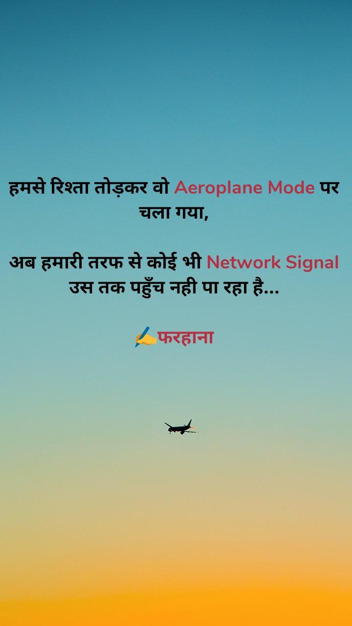 हमसे रिश्ता तोड़कर वो Aeroplane Mode पर चला गया,  अब हमारी तरफ से कोई भी Network Signal उस तक पहुँच नही पा रहा है...  ✍️फरहाना