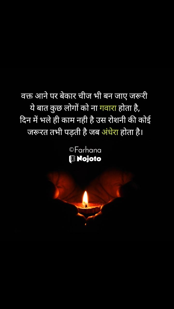 वक्त आने पर बेकार चीज भी बन जाए जरूरी  ये बात कुछ लोगों को ना गवारा होता है, दिन में भले ही काम नही है उस रोशनी की कोई जरूरत तभी पड़ती है जब अंधेरा होता है।  ©Farhana