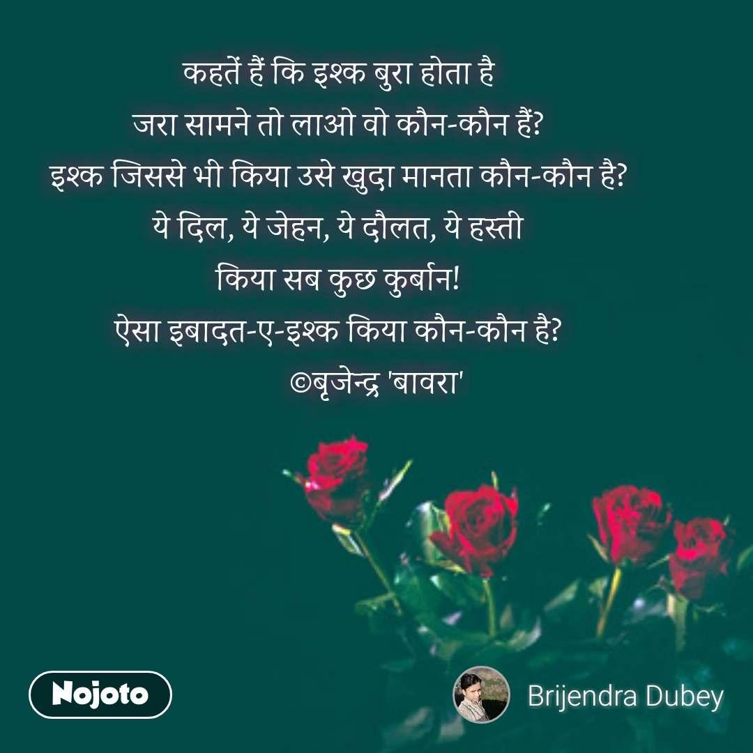 rose day quotes in Hindi कहतें हैं कि इश्क बुरा होता है जरा सामने तो लाओ वो कौन-कौन हैं? इश्क जिससे भी किया उसे खुदा मानता कौन-कौन है? ये दिल, ये जेहन, ये दौलत, ये हस्ती किया सब कुछ कुर्बान! ऐसा इबादत-ए-इश्क किया कौन-कौन है?            ©बृजेन्द्र 'बावरा' #NojotoQuote