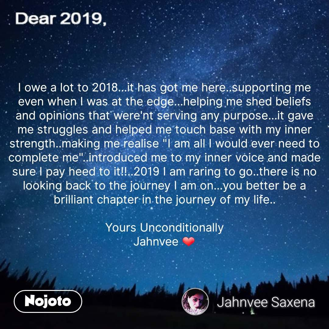 """I owe a lot to 2018...it has got me here..supporting me even when I was at the edge...helping me shed beliefs and opinions that were'nt serving any purpose...it gave me struggles and helped me touch base with my inner strength..making me realise """"I am all I would ever need to complete me""""..introduced me to my inner voice and made sure I pay heed to it!!..2019 I am raring to go..there is no looking back to the journey I am on...you better be a brilliant chapter in the journey of my life..  Yours Unconditionally Jahnvee ❤️ #NojotoQuote"""