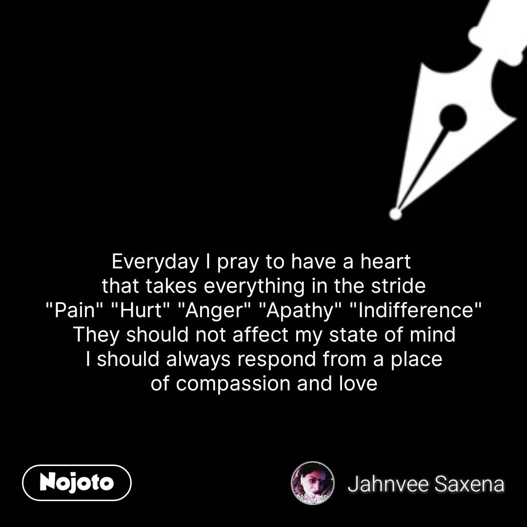 """Everyday I pray to have a heart  that takes everything in the stride """"Pain"""" """"Hurt"""" """"Anger"""" """"Apathy"""" """"Indifference"""" They should not affect my state of mind I should always respond from a place of compassion and love   #NojotoQuote"""