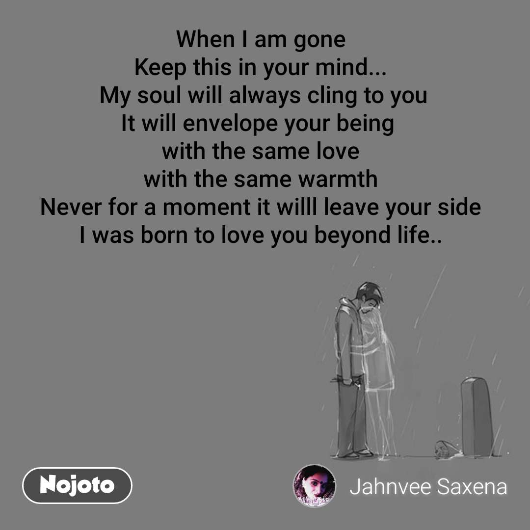 When I am gone Keep this in your mind...  My soul will always cling to you It will envelope your being  with the same love with the same warmth Never for a moment it willl leave your side I was born to love you beyond life..