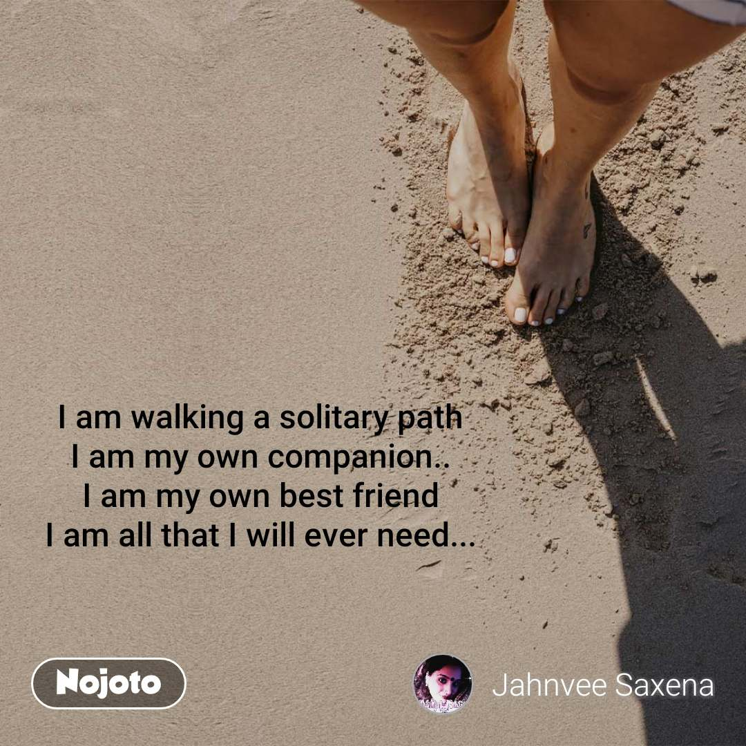 I am walking a solitary path I am my own companion.. I am my own best friend I am all that I will ever need...