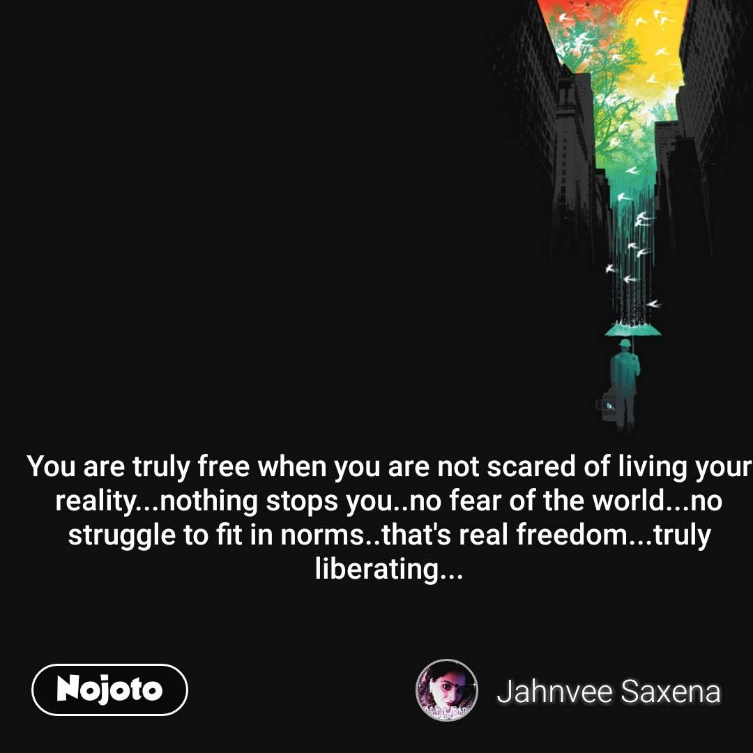 You are truly free when you are not scared of living your reality...nothing stops you..no fear of the world...no struggle to fit in norms..that's real freedom...truly liberating...
