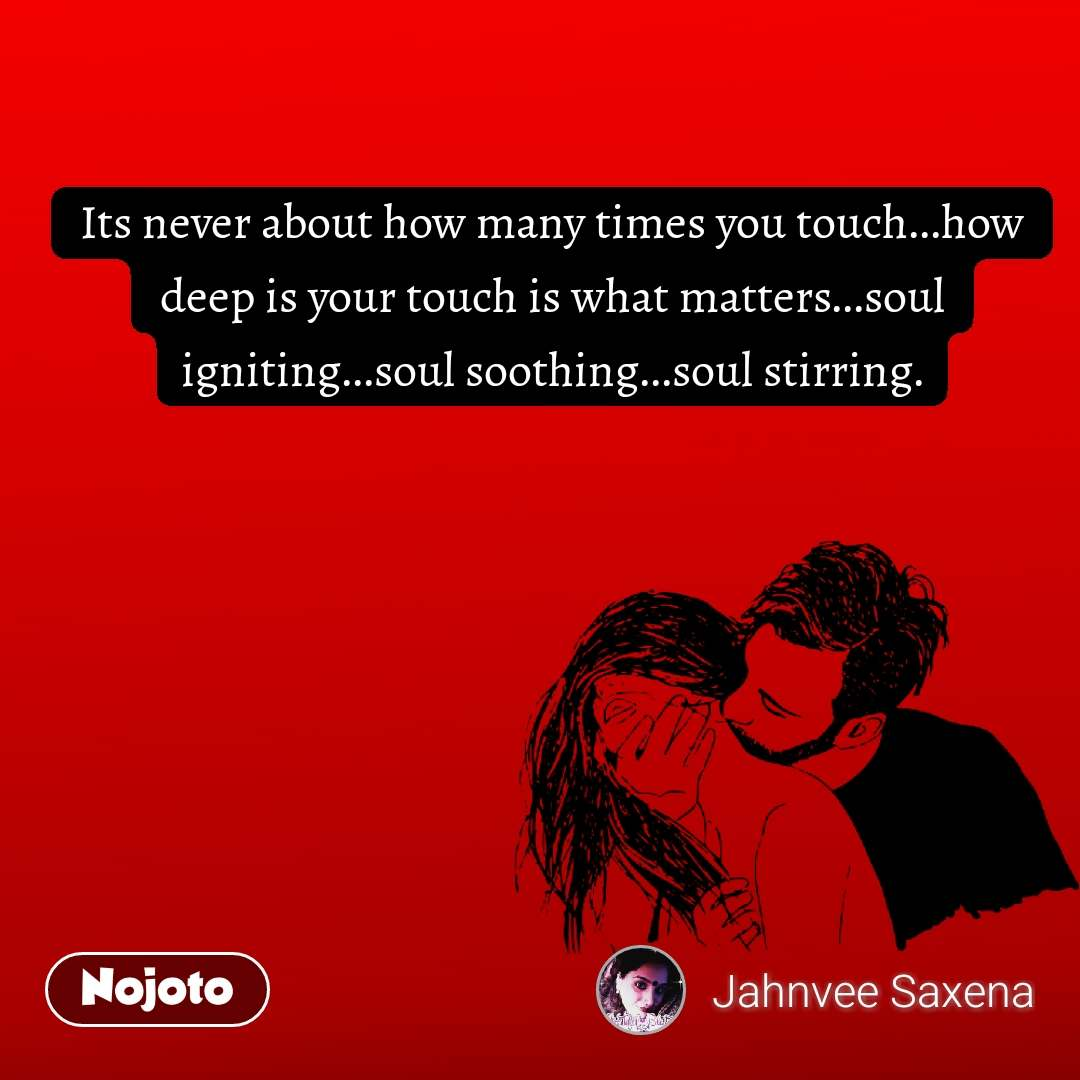 Its never about how many times you touch...how deep is your touch is what matters...soul igniting...soul soothing...soul stirring.