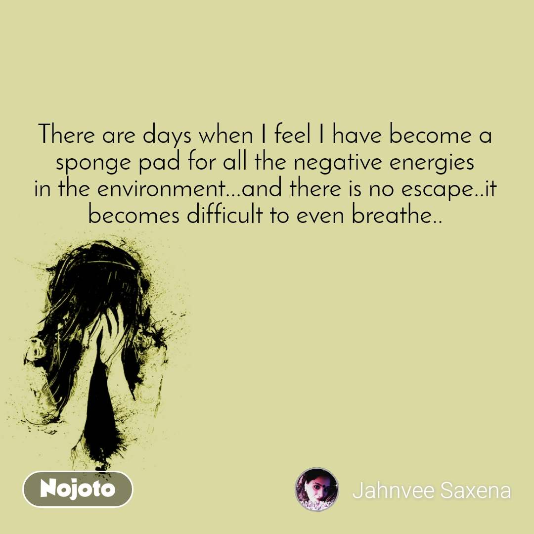 There are days when I feel I have become a sponge pad for all the negative energies in the environment...and there is no escape..it becomes difficult to even breathe..