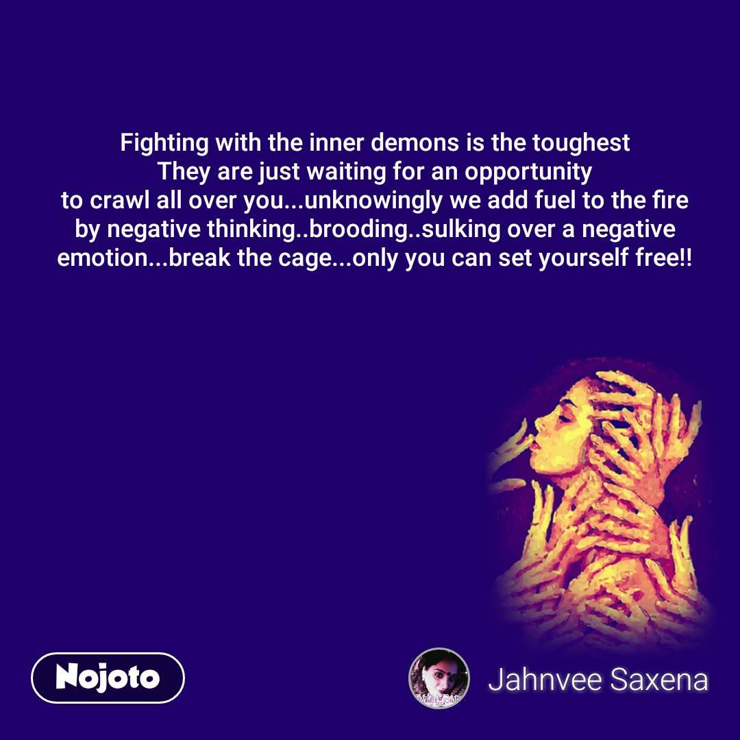 Fighting with the inner demons is the toughest They are just waiting for an opportunity to crawl all over you...unknowingly we add fuel to the fire by negative thinking..brooding..sulking over a negative emotion...break the cage...only you can set yourself free!!