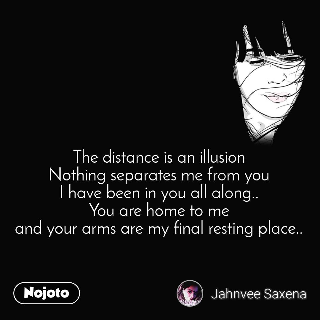The distance is an illusion Nothing separates me from you I have been in you all along.. You are home to me and your arms are my final resting place..