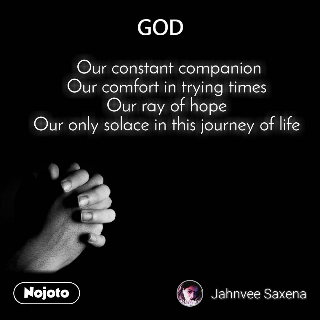 God  Our constant companion Our comfort in trying times Our ray of hope Our only solace in this journey of life