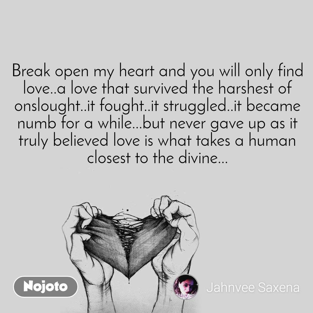 Break open my heart and you will only find love..a love that survived the harshest of onslought..it fought..it struggled..it became numb for a while...but never gave up as it truly believed love is what takes a human closest to the divine...