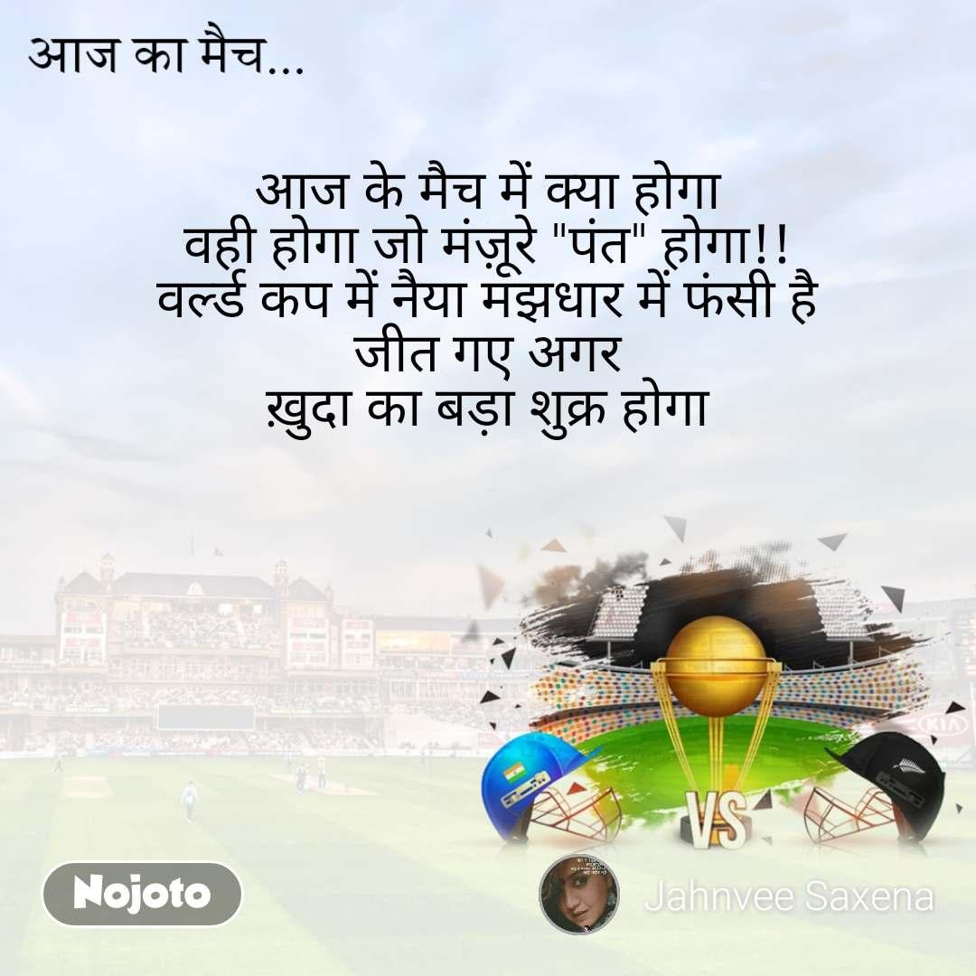 """आज का मैच  आज के मैच में क्या होगा वही होगा जो मंज़ूरे """"पंत"""" होगा!! वर्ल्ड कप में नैया मझधार में फंसी है जीत गए अगर ख़ुदा का बड़ा शुक्र होगा"""