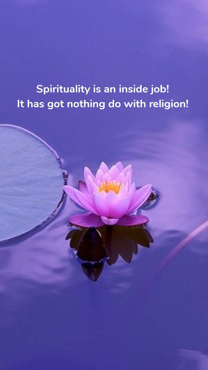 Spirituality is an inside job! It has got nothing do with religion!